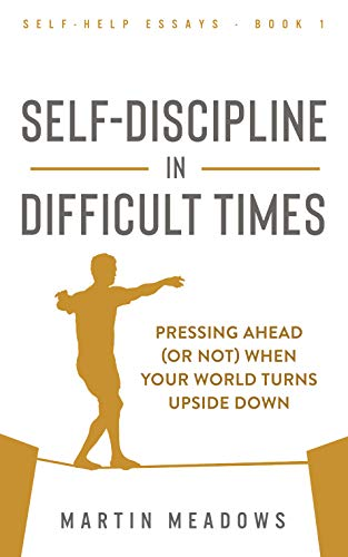 Self-Discipline in Difficult Times Pressing Ahead (or Not) When Your World Turns Upside Down (Self-Help Essays  1) - Kindle edition by Meadows, Martin. Health, Fitness & Dieting Kindle  @ .