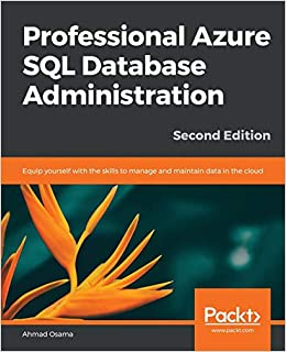 Professional Azure SQL Database Administration Equip yourself with the skills to manage and maintain data in the cloud, 2nd Edition (9781789802542) Osama, Ahmad