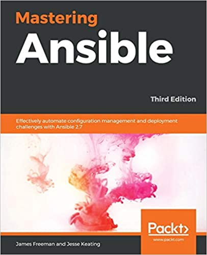 Mastering Ansible Effectively automate configuration management and deployment challenges with Ansible 2.7, 3rd Edition Freeman, James, Keating, Jesse 9781789951547