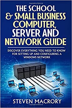 The School and Small Business Computer, Server and Network Guide Discover everything you need to know for setting up and configuring a Windows network. MacRory, Steven 9781720052630