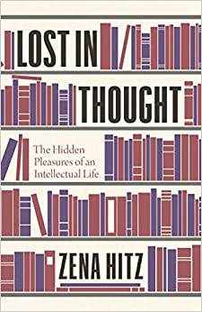 Lost in Thought The Hidden Pleasures of an Intellectual Life Hitz, Zena 9780691178714