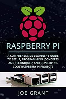 Raspberry Pi A Comprehensive Beginner's Guide to Setup, Programming(Concepts and techniques) and Developing Cool Raspberry Pi Projects  Grant, Joe Kindle Store