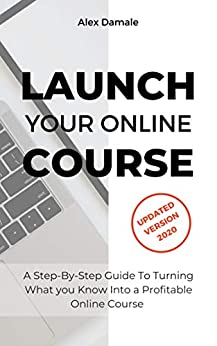 LAUNCH YOUR ONLINE COURSE Updated Version 2020-Take advantage of Teaching online as a career with this practical step-by-step guide and share your knowledge by creating successful online courses  Damale, Alex Kindle Store