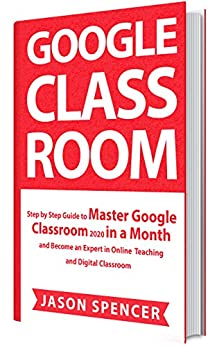 Google Classroom Step by Step Guide to Master Google Classroom 2020 in a Month and Become an Expert in Online Teaching and Digital Classroom  Spencer, Jason Kindle Store