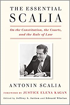 The Essential Scalia On the Constitution, the Courts, and the Rule of Law Scalia, Antonin, Sutton, Jeffrey S., Whelan, Edward, Kagan, Elena 9781984824103