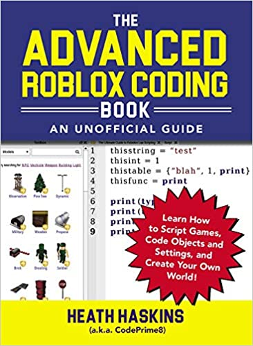 The Advanced Roblox Coding  An Unofficial Guide Learn How to Script Games, Code Objects and Settings, and Create Your Own World! (Unofficial Roblox) (9781721400072) Haskins, Heath