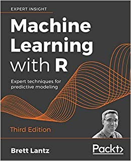 Machine Learning with R Expert techniques for predictive modeling, 3rd Edition Lantz, Brett 9781788295864