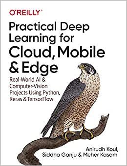 Practical Deep Learning for Cloud, Mobile, and Edge Real-World AI & Computer-Vision Projects Using Python, Keras & TensorFlow Koul, Anirudh, Ganju, Siddha, Kasam, Meher 9781492034865