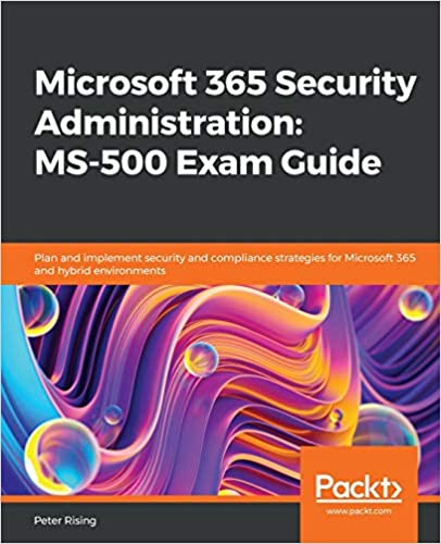 Microsoft 365 Security Administration MS-500 Exam Guide Plan and implement security and compliance strategies for Microsoft 365 and hybrid environments Rising, Peter 9781838983123