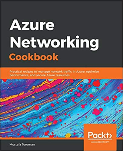 Azure Networking Cook Practical recipes to manage network traffic in Azure, optimize performance, and secure Azure resources (9781789800227) Toroman, Mustafa