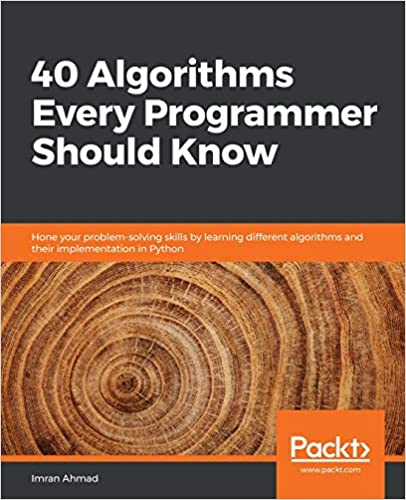 40 Algorithms Every Programmer Should Know Hone your problem-solving skills by learning different algorithms and their implementation in Python Ahmad, Imran 9781789801217