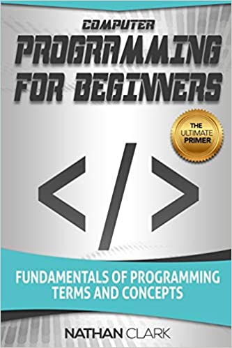 Computer Programming for Beginners Fundamentals of Programming Terms and Concepts Clark, Nathan 9781719439558