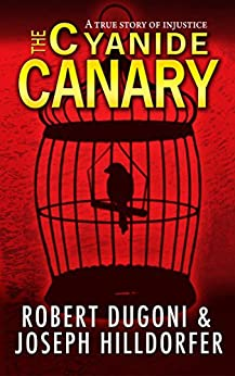 The Cyanide Canary A True Story of Injustice  Dugoni, Robert, Hilldorfer, Joseph Kindle Store