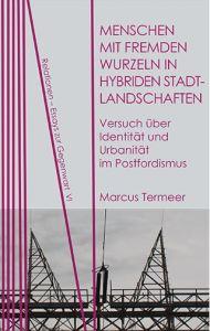 Marcus Termeer: Menschen mit fremden Wurzeln in hybriden Stadtlandschaften. Versuch über Identität und Urbanität im Postfordismus
