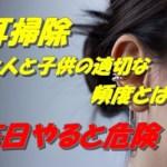 耳掃除は毎日やると危険!大人と子供の適切な頻度とは?