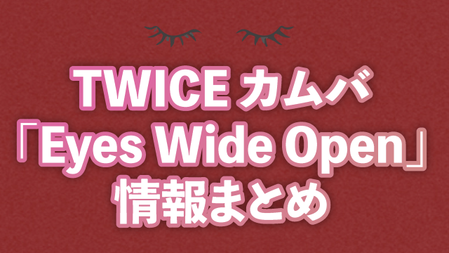 TWICEカムバ「Eyes Wide Open」まとめ