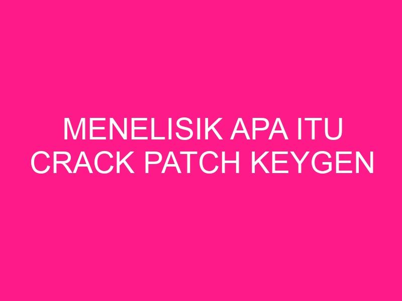 menelisik-apa-itu-crack-patch-keygen-2