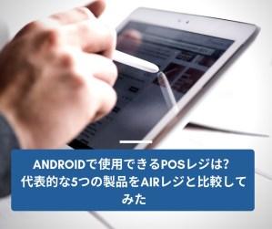 Androidで使用できるPOSレジは?代表的な5つの製品をAirレジと比較してみた