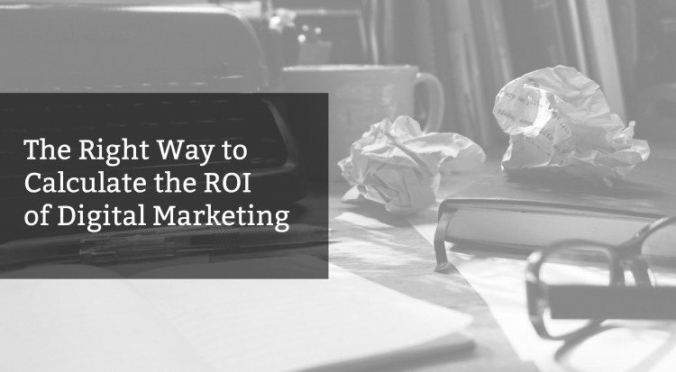 The Right Way to Calculate the ROI of Digital Marketing