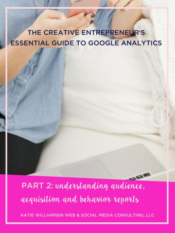 The Creative Entrepreneur's Essential Guide to Google Analytics / Part 2: Understanding Audience, Acquisition and Behavior Reports / understanding google analytics reports