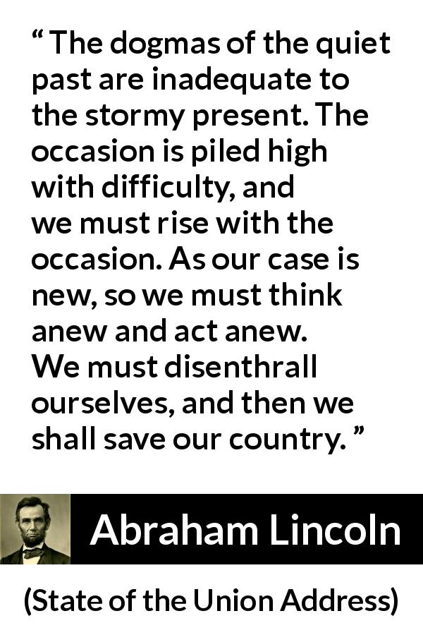 """""""The dogmas of the quiet past are inadequate to the stormy"""
