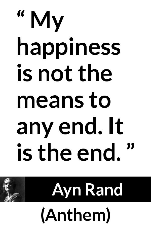 """""""My happiness is not the means to any end. It is the end"""