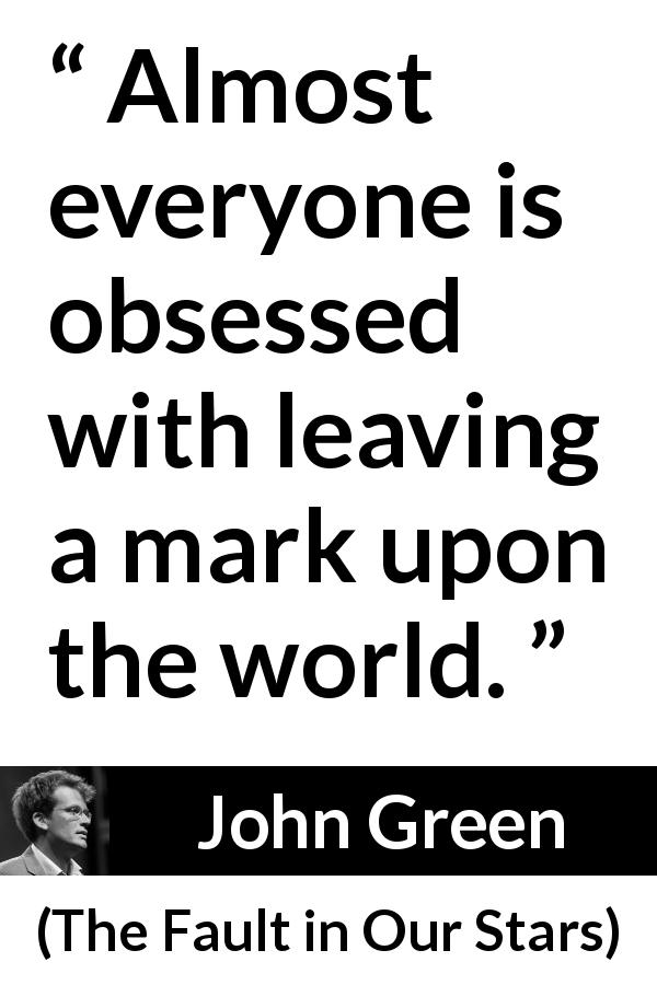 """""""Almost everyone is obsessed with leaving a mark upon the"""