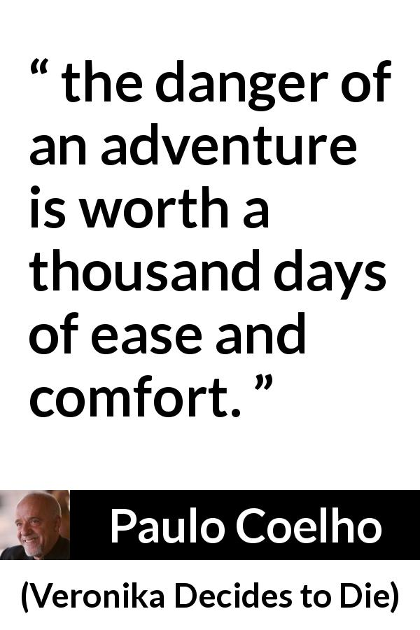 """the danger of an adventure is worth a thousand days of"