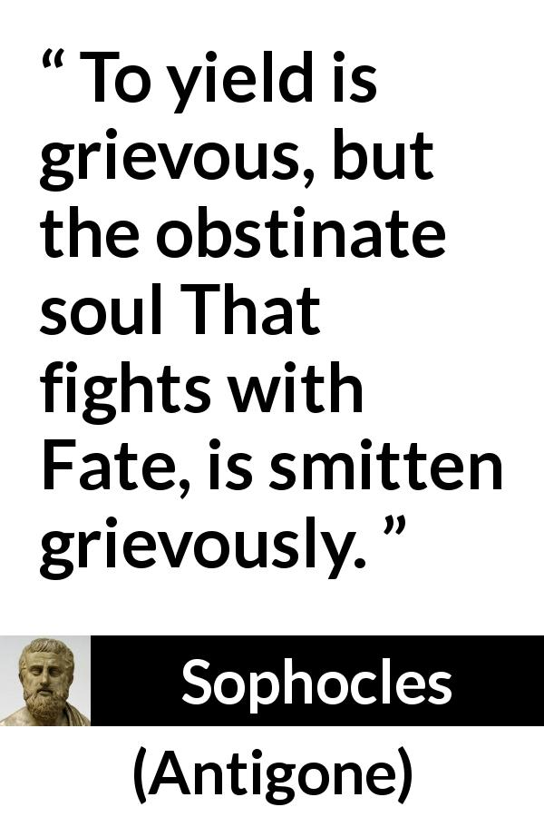 """""""To yield is grievous, but the obstinate soul That fights"""