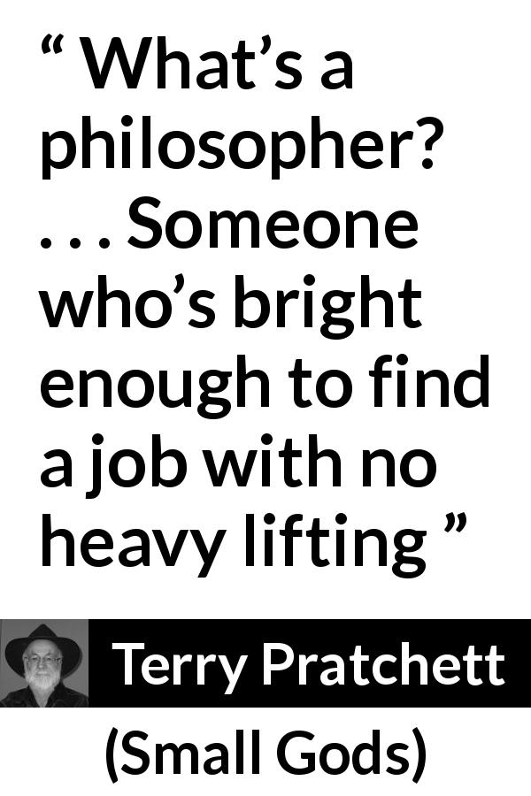 """What's a philosopher? . . . Someone who's bright enough"