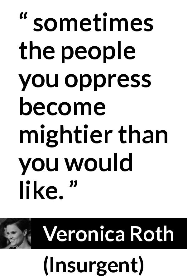 """""""sometimes the people you oppress become mightier than you"""