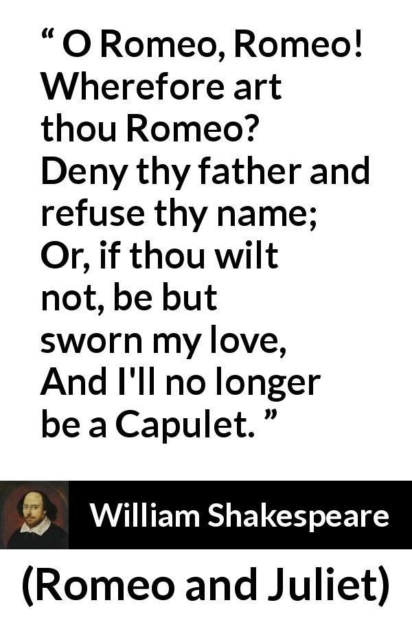 """O Romeo, Romeo! Wherefore art thou Romeo? Deny thy father"