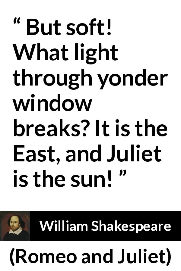 """But soft! What light through yonder window breaks? It is"
