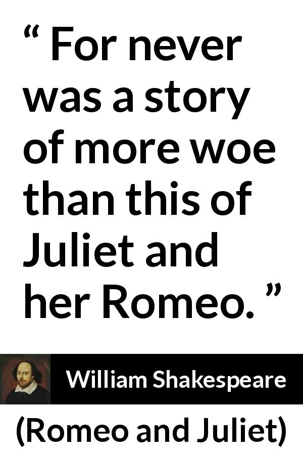 """""""For never was a story of more woe than this of Juliet and"""