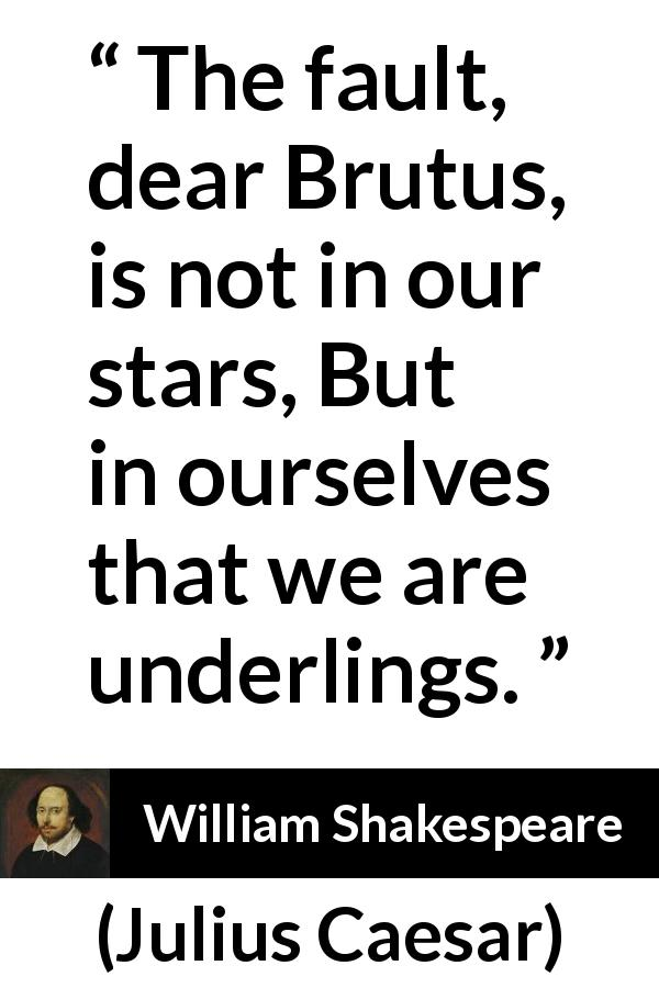 """""""The fault, dear Brutus, is not in our stars, But in"""