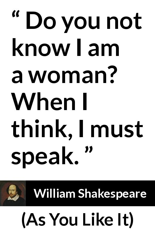 """Do you not know I am a woman? When I think, I must speak"