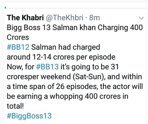 """Besides, the Khabri also announced that Salman's payment for this season would be around Rs 400 crore. It saw as, """"Bigg Boss 13 Salman khan Charging 400 Crores #BB12 Salman had charged nearby 12-14 crores per episode Soon, for #BB13 it's going to be 31 crores per weekend (Sat-Sun), and within a time span of 26 episodes, the actor will be receiving a mountainous 400 crores in total! #BiggBoss13"""""""