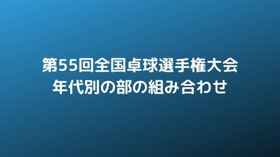【京都TTWEB 情報部】2019年 第55回全国卓球選手権大会 年代別の部の組み合わせ