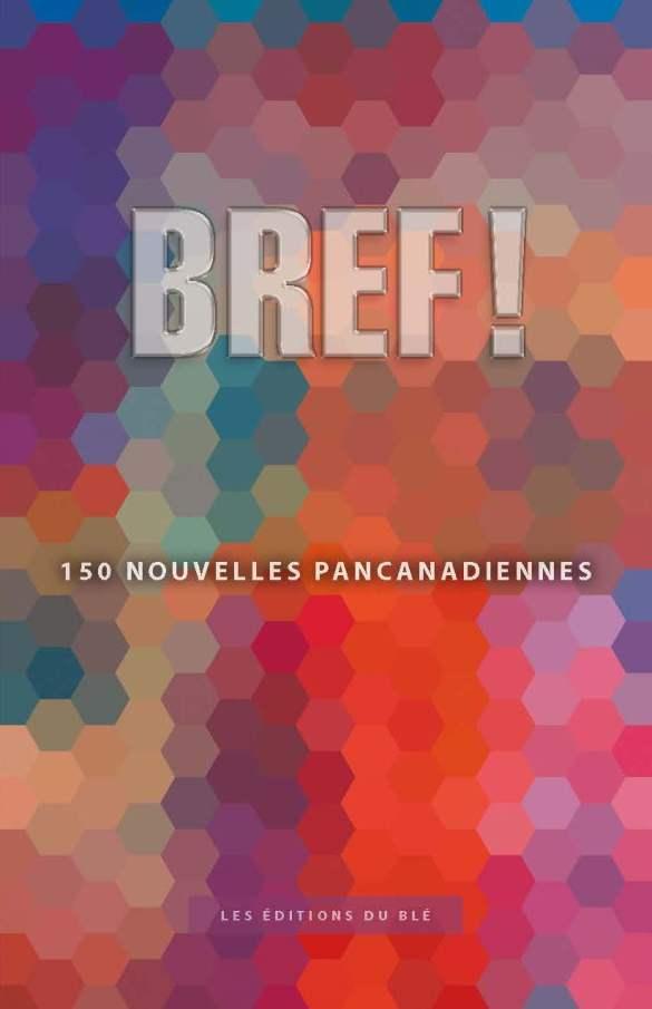 Collectif sous la direction de Charles Leblanc, Bref, nouvelles, Saint-Boniface, Éditions du Blé, 2017, 122 pages, 19,95 $.