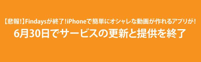 【悲報!】Findaysがサービス終了!iPhoneで簡単にオシャレな動画が作れるアプリが・・・