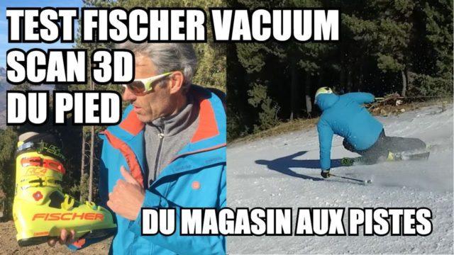 [Vidéo] TEST FISCHER VACUUM 2017-18 et scan 3D du pied - On a testé, du magasin aux pistes de ski