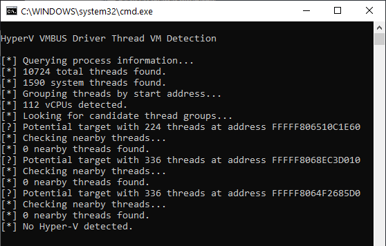 A screenshot of a command line window. The same proof of concept program as above is being executed again, but on the host system instead of a VM. The output is as follows: Querying process information... 10724 total threads found. 1590 system threads found. Grouping threads by start address... 112 vCPUs detected. Looking for candidate thread groups... Potential target with 224 threads at address FFFFF806510C1E60. Checking nearby threads... 0 nearby threads found. Potential target with 336 threads at address FFFFF8068EC3D010. Checking nearby threads... 0 nearby threads found. Potential target with 336 threads at address FFFFF8064F2685D0. Checking nearby threads... 0 nearby threads found. No Hyper-V detected.