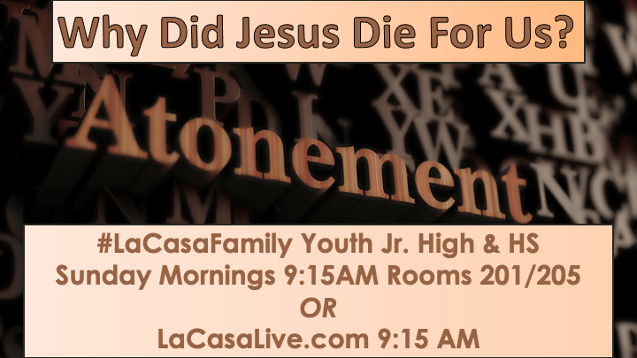 Atonement - why did jesus die for us? #lacasafamily youth jr high & hs sunday mornings 915am rooms. 201:205 lacasalive.com 915am March Newsletter