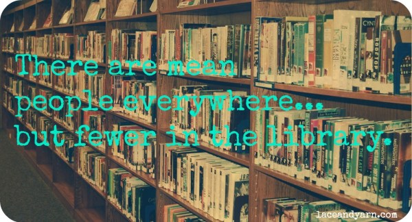 there are mean people everywhere, but fewer in the library.