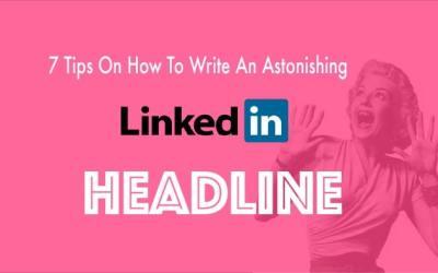 7 Tips On How To Write An Astonishing LinkedIn Headline