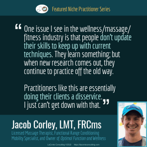 Jacob Corley, Jacob Corley LMT, Jacob Corley LMT FRCms, Licensed Massage Therapist, LMT, Functional Range Conditioning Mobility Specialist, FRCms, Optimal Function and Wellness, Boulder, Boulder Colorado, massage techniques, massage skills, Practice Niche, niche practitioner, niche marketing