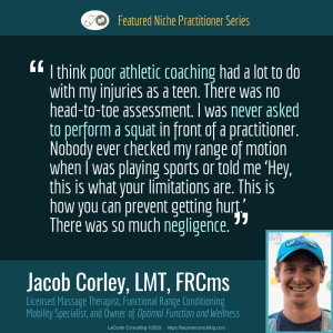 Jacob Corley, Jacob Corley LMT, Jacob Corley LMT FRCms, Licensed Massage Therapist, LMT, Functional Range Conditioning Mobility Specialist, FRCms, Optimal Function and Wellness, athletic coaching, negligence, Boulder, Boulder Colorado, Practice Niche, niche practitioner, niche marketing