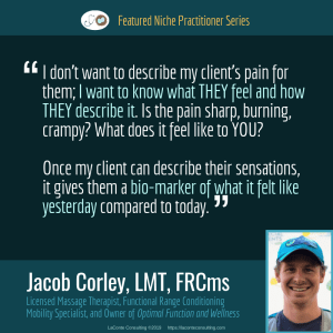 Jacob Corley, Jacob Corley LMT, Jacob Corley LMT FRCms, Licensed Massage Therapist, LMT, Functional Range Conditioning Mobility Specialist, FRCms, Optimal Function and Wellness, Boulder, Boulder Colorado, client pain, pain relief, bio-marker, Practice Niche, niche practitioner, niche marketing