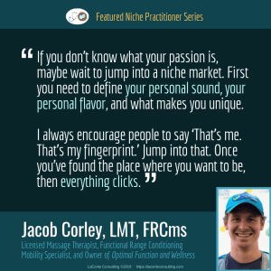 Jacob Corley, Jacob Corley LMT, Jacob Corley LMT FRCms, Licensed Massage Therapist, LMT, Functional Range Conditioning Mobility Specialist, FRCms, Optimal Function and Wellness, Boulder, Boulder Colorado, personal sound, personal flavor, Practice Niche, niche practitioner, niche marketing