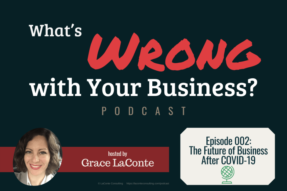 """What's Wrong with Your Business"" podcast with Grace LaConte Episode 2, The Future of Business After COVID-19"